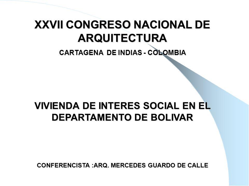 1 XXVII CONGRESO NACIONAL DE ARQUITECTURA CARTAGENA DE INDIAS - COLOMBIA VIVIENDA DE INTERES SOCIAL EN EL DEPARTAMENTO DE BOLIVAR CONFERENCISTA :ARQ.