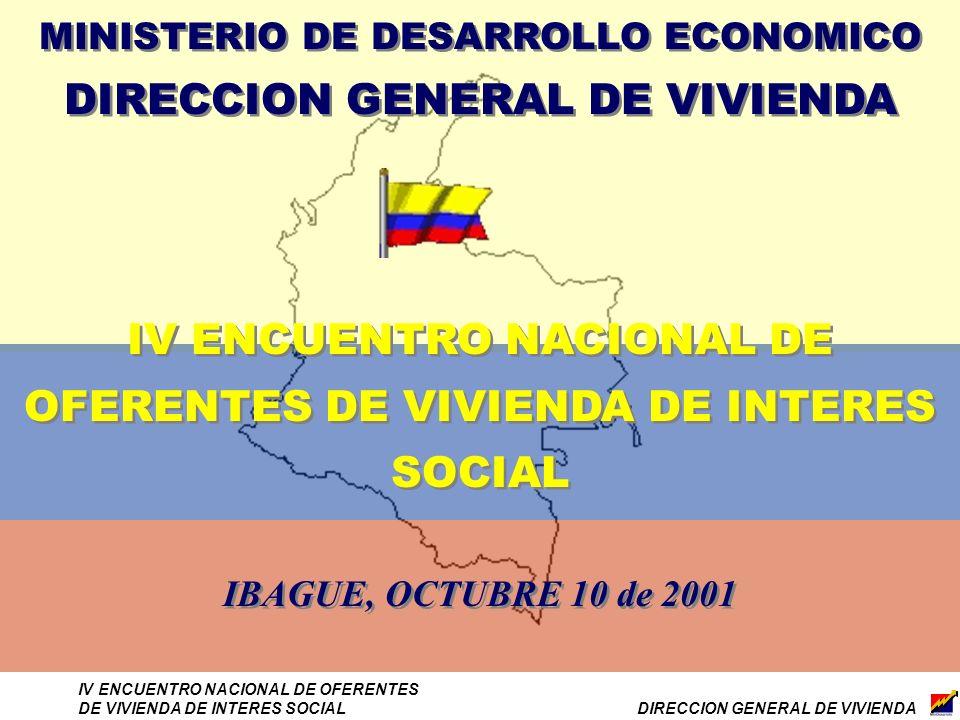 DIRECCION GENERAL DE VIVIENDA IV ENCUENTRO NACIONAL DE OFERENTES DE VIVIENDA DE INTERES SOCIAL MINISTERIO DE DESARROLLO ECONOMICO DIRECCION GENERAL DE VIVIENDA IV ENCUENTRO NACIONAL DE OFERENTES DE VIVIENDA DE INTERES SOCIAL IBAGUE, OCTUBRE 10 de 2001 MINISTERIO DE DESARROLLO ECONOMICO DIRECCION GENERAL DE VIVIENDA IV ENCUENTRO NACIONAL DE OFERENTES DE VIVIENDA DE INTERES SOCIAL IBAGUE, OCTUBRE 10 de 2001