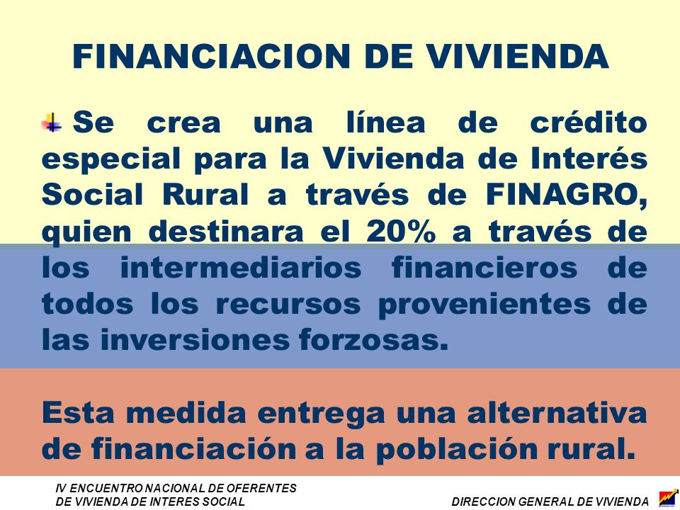 DIRECCION GENERAL DE VIVIENDA IV ENCUENTRO NACIONAL DE OFERENTES DE VIVIENDA DE INTERES SOCIAL FINANCIACION DE VIVIENDA Se crea una línea de crédito especial para la Vivienda de Interés Social Rural a través de FINAGRO, quien destinara el 20% a través de los intermediarios financieros de todos los recursos provenientes de las inversiones forzosas.