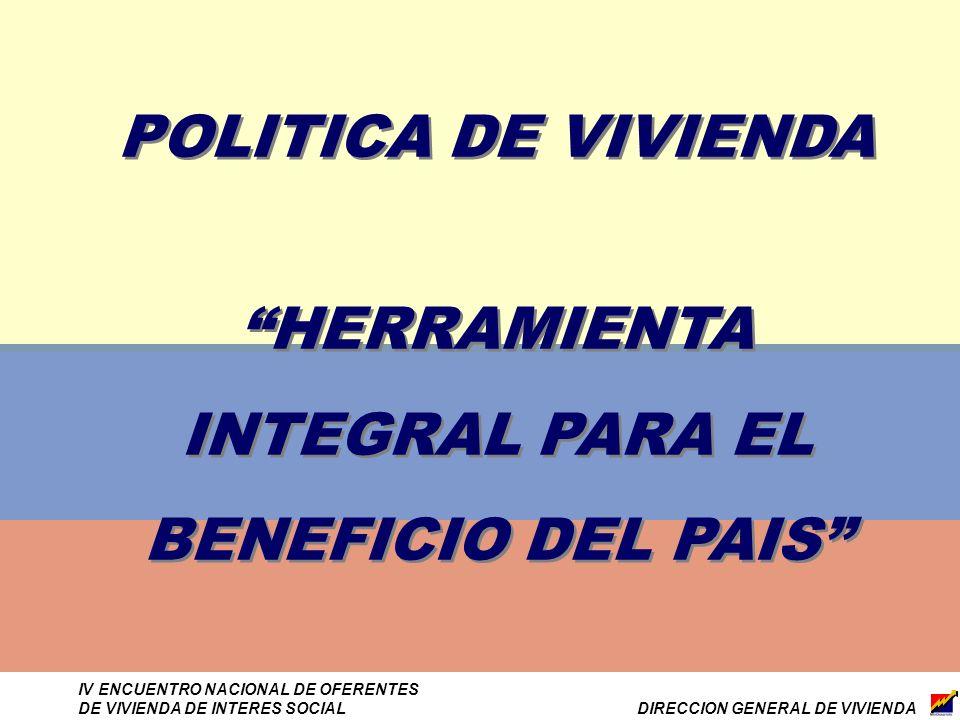 DIRECCION GENERAL DE VIVIENDA IV ENCUENTRO NACIONAL DE OFERENTES DE VIVIENDA DE INTERES SOCIAL POLITICA DE VIVIENDA HERRAMIENTA INTEGRAL PARA EL BENEFICIO DEL PAIS POLITICA DE VIVIENDA HERRAMIENTA INTEGRAL PARA EL BENEFICIO DEL PAIS