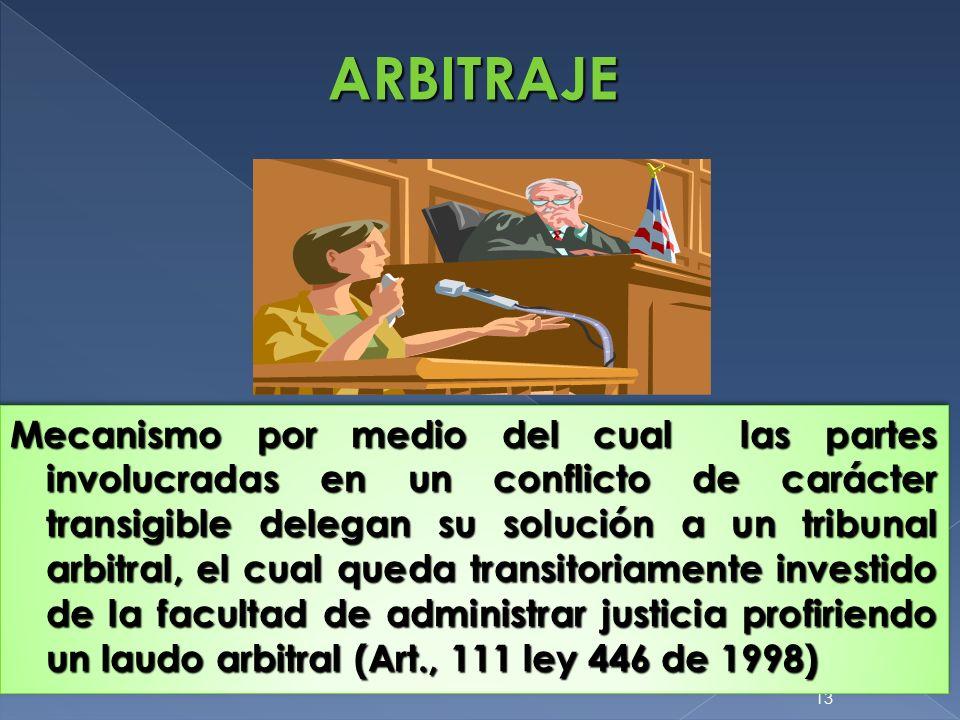 13 ARBITRAJE Mecanismo por medio del cual las partes involucradas en un conflicto de carácter transigible delegan su solución a un tribunal arbitral,