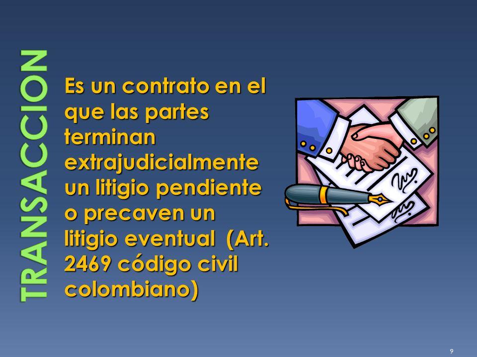 Es un contrato en el que las partes terminan extrajudicialmente un litigio pendiente o precaven un litigio eventual (Art. 2469 código civil colombiano