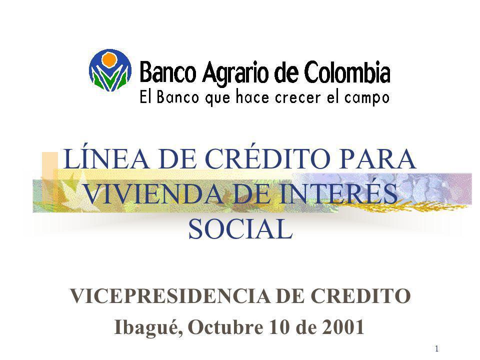 BANCO AGRARIO DE COLOMBIA1 LÍNEA DE CRÉDITO PARA VIVIENDA DE INTERÉS SOCIAL VICEPRESIDENCIA DE CREDITO Ibagué, Octubre 10 de 2001