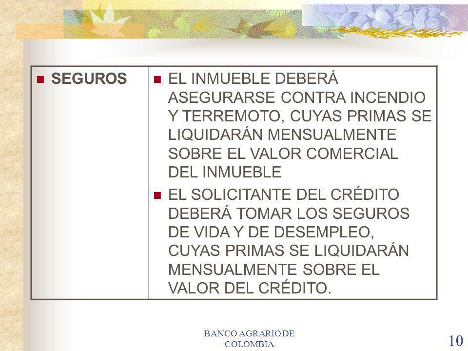 BANCO AGRARIO DE COLOMBIA 10 SEGUROS EL INMUEBLE DEBERÁ ASEGURARSE CONTRA INCENDIO Y TERREMOTO, CUYAS PRIMAS SE LIQUIDARÁN MENSUALMENTE SOBRE EL VALOR