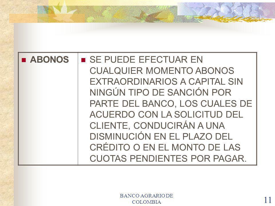 BANCO AGRARIO DE COLOMBIA 11 ABONOS SE PUEDE EFECTUAR EN CUALQUIER MOMENTO ABONOS EXTRAORDINARIOS A CAPITAL SIN NINGÚN TIPO DE SANCIÓN POR PARTE DEL B