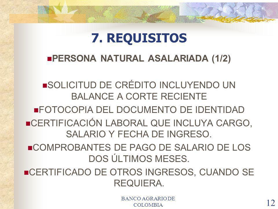 BANCO AGRARIO DE COLOMBIA 12 7. REQUISITOS PERSONA NATURAL ASALARIADA (1/2) SOLICITUD DE CRÉDITO INCLUYENDO UN BALANCE A CORTE RECIENTE FOTOCOPIA DEL