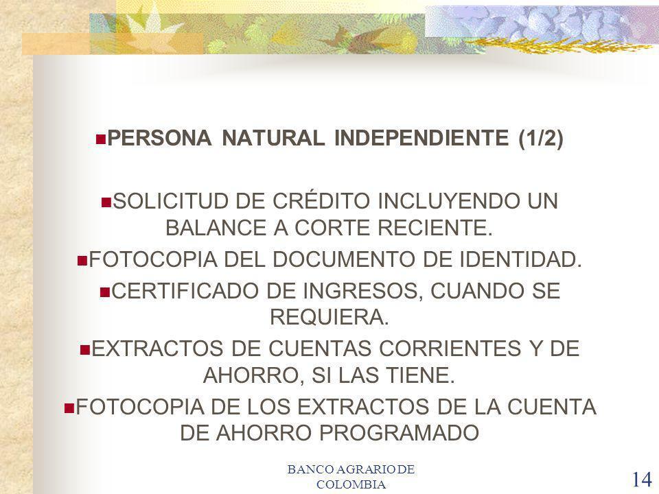 BANCO AGRARIO DE COLOMBIA 14 PERSONA NATURAL INDEPENDIENTE (1/2) SOLICITUD DE CRÉDITO INCLUYENDO UN BALANCE A CORTE RECIENTE. FOTOCOPIA DEL DOCUMENTO