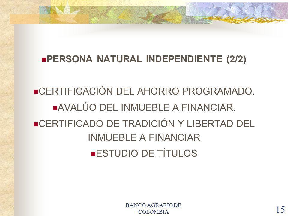 BANCO AGRARIO DE COLOMBIA 15 PERSONA NATURAL INDEPENDIENTE (2/2) CERTIFICACIÓN DEL AHORRO PROGRAMADO. AVALÚO DEL INMUEBLE A FINANCIAR. CERTIFICADO DE