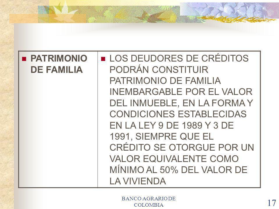 BANCO AGRARIO DE COLOMBIA 17 PATRIMONIO DE FAMILIA LOS DEUDORES DE CRÉDITOS PODRÁN CONSTITUIR PATRIMONIO DE FAMILIA INEMBARGABLE POR EL VALOR DEL INMU