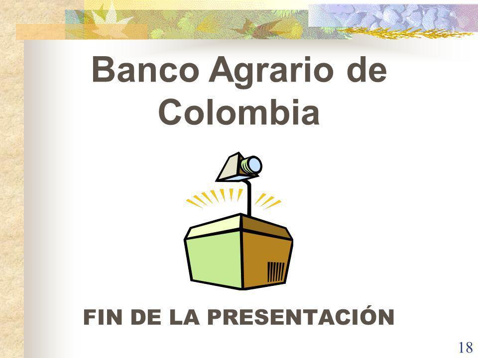 BANCO AGRARIO DE COLOMBIA 18 Banco Agrario de Colombia FIN DE LA PRESENTACIÓN