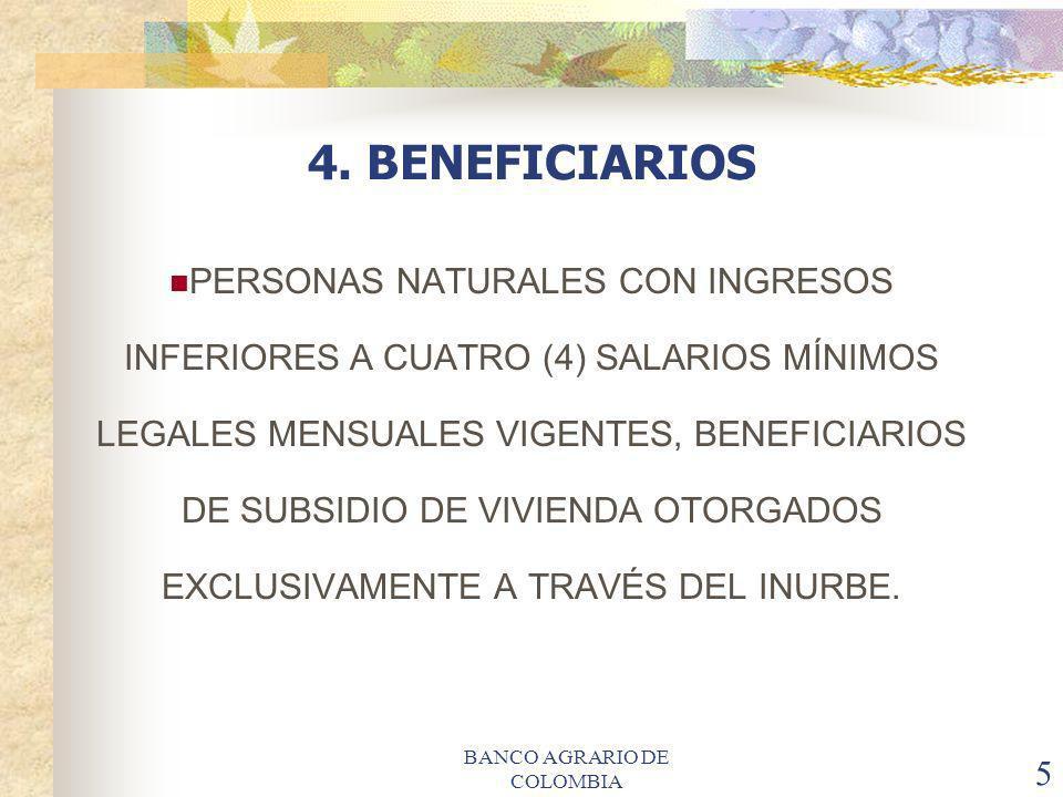 BANCO AGRARIO DE COLOMBIA 5 4. BENEFICIARIOS PERSONAS NATURALES CON INGRESOS INFERIORES A CUATRO (4) SALARIOS MÍNIMOS LEGALES MENSUALES VIGENTES, BENE