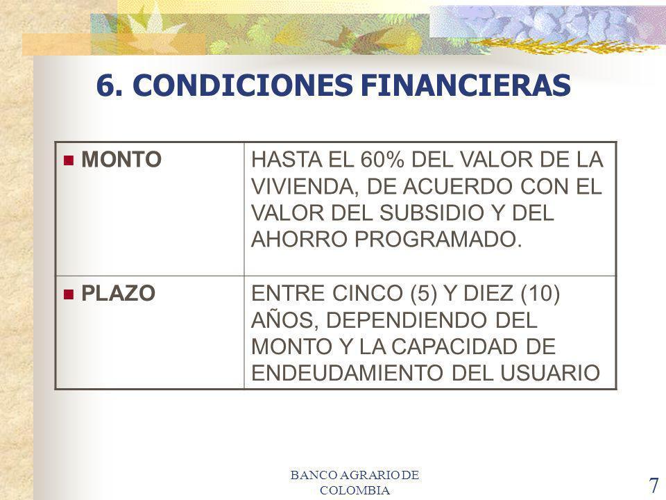 BANCO AGRARIO DE COLOMBIA 7 6. CONDICIONES FINANCIERAS MONTOHASTA EL 60% DEL VALOR DE LA VIVIENDA, DE ACUERDO CON EL VALOR DEL SUBSIDIO Y DEL AHORRO P