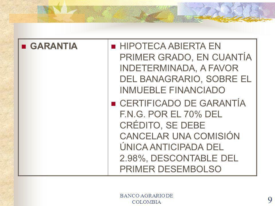 BANCO AGRARIO DE COLOMBIA 9 GARANTIA HIPOTECA ABIERTA EN PRIMER GRADO, EN CUANTÍA INDETERMINADA, A FAVOR DEL BANAGRARIO, SOBRE EL INMUEBLE FINANCIADO