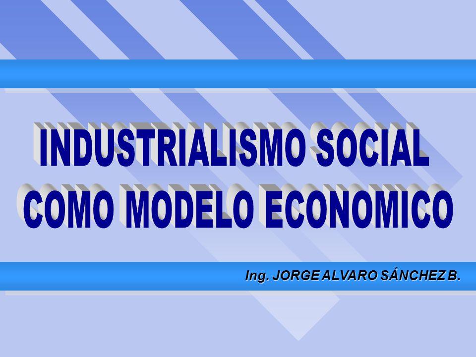 INDUSTRIALISMO SOCIAL COMO MODELO ECONOMICO Ing.JORGE ALVARO SÁNCHEZ B.