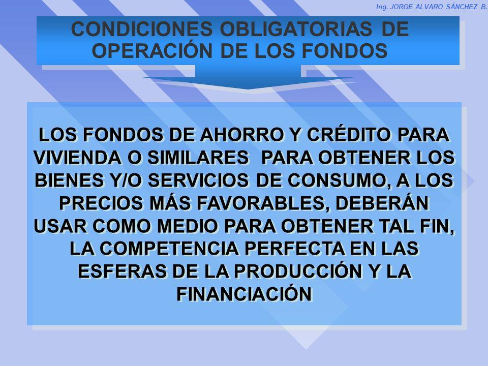 CONDICIONES OBLIGATORIAS DE OPERACIÓN DE LOS FONDOS Ing. JORGE ALVARO SÁNCHEZ B. LOS FONDOS DE AHORRO Y CRÉDITO PARA VIVIENDA O SIMILARES PARA OBTENER