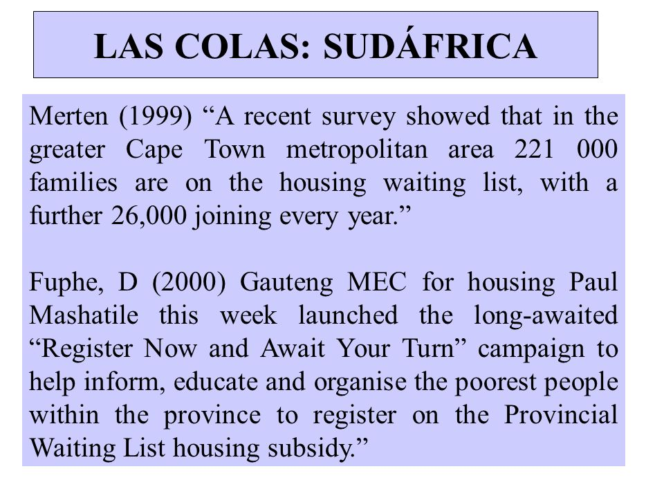 LAS COLAS: SUDÁFRICA Merten (1999) A recent survey showed that in the greater Cape Town metropolitan area 221 000 families are on the housing waiting
