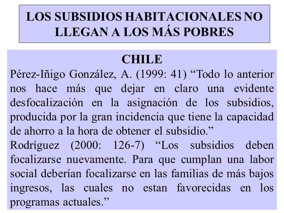 LOS SUBSIDIOS HABITACIONALES NO LLEGAN A LOS MÁS POBRES CHILE Pérez-Iñigo González, A. (1999: 41) Todo lo anterior nos hace más que dejar en claro una