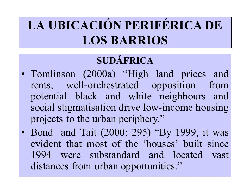 LA UBICACIÓN PERIFÉRICA DE LOS BARRIOS SUDÁFRICA Tomlinson (2000a) High land prices and rents, well-orchestrated opposition from potential black and w