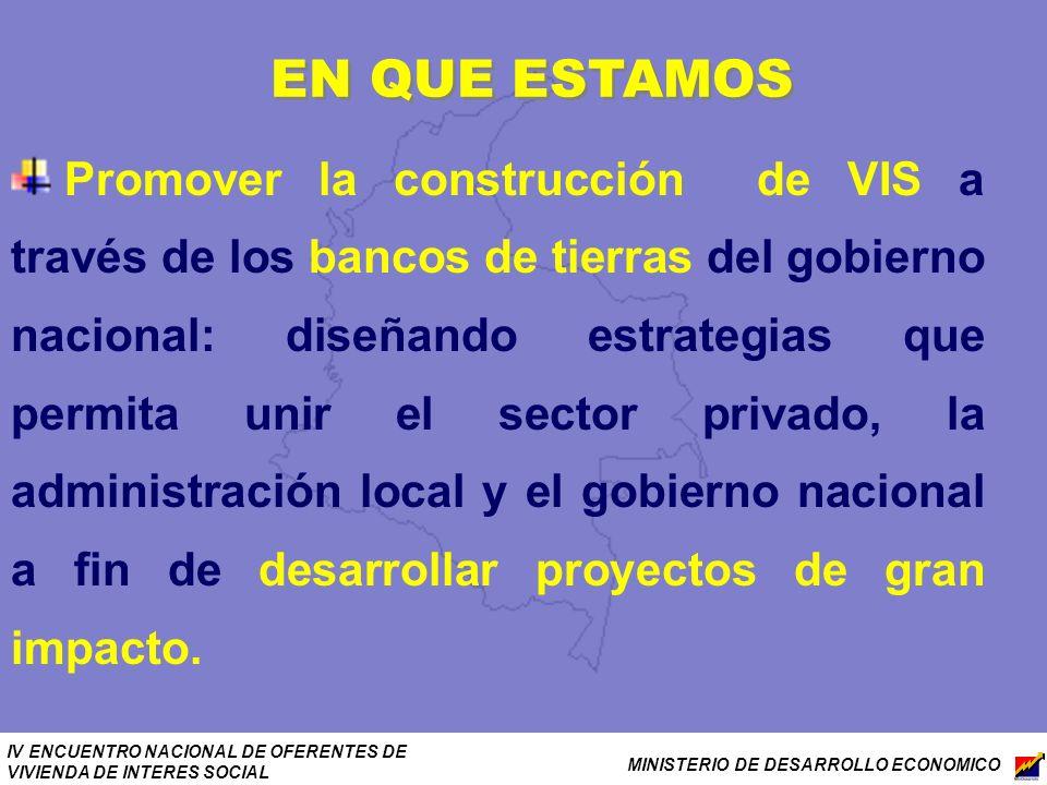 IV ENCUENTRO NACIONAL DE OFERENTES DE VIVIENDA DE INTERES SOCIAL MINISTERIO DE DESARROLLO ECONOMICO EN QUE ESTAMOS Promover la construcción de VIS a t