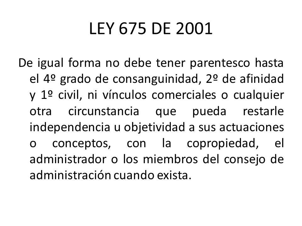 LEY 675 DE 2001 De igual forma no debe tener parentesco hasta el 4º grado de consanguinidad, 2º de afinidad y 1º civil, ni vínculos comerciales o cual