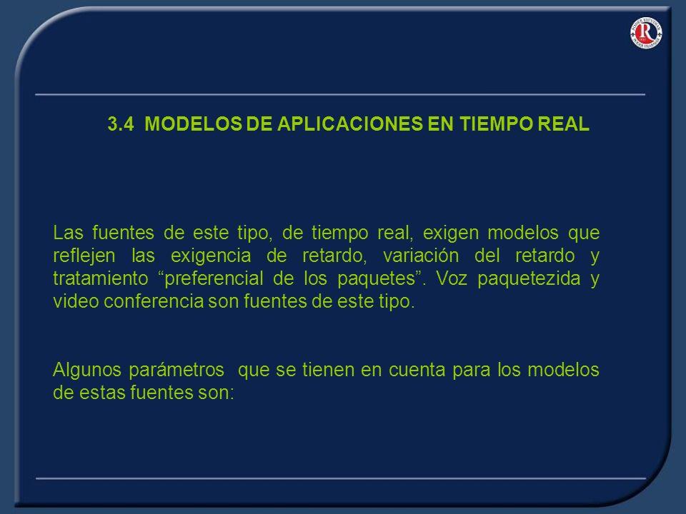 3.4 MODELOS DE APLICACIONES EN TIEMPO REAL Las fuentes de este tipo, de tiempo real, exigen modelos que reflejen las exigencia de retardo, variación del retardo y tratamiento preferencial de los paquetes.