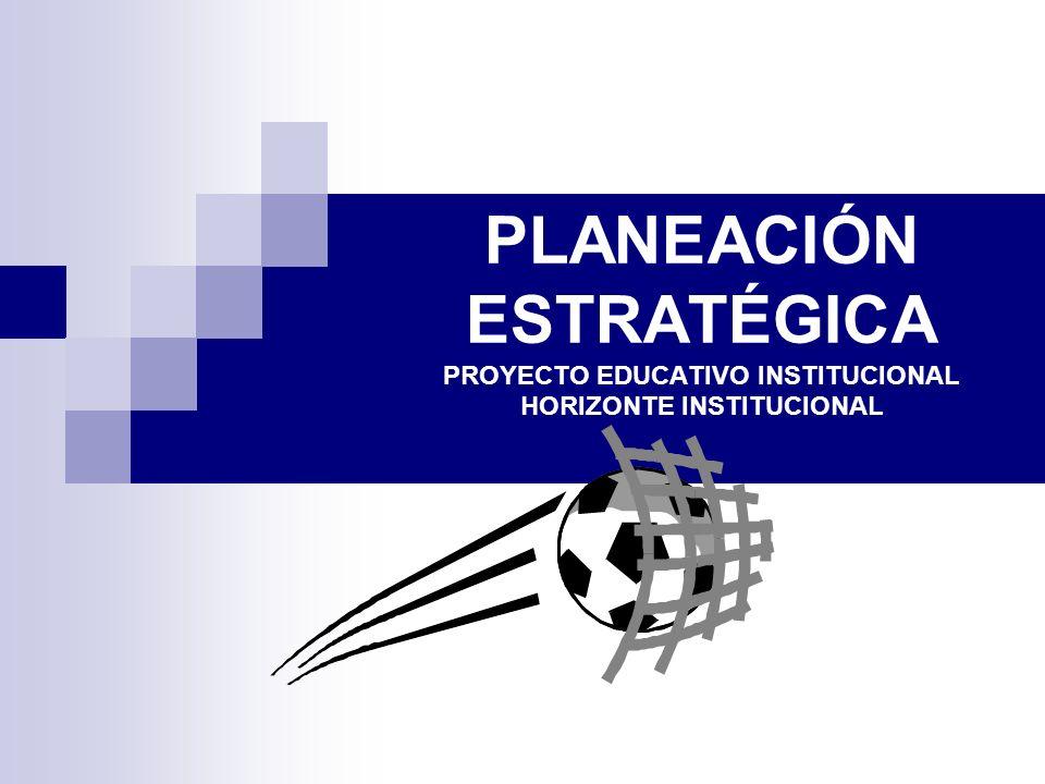 PLANEACIÓN ESTRATÉGICA PROYECTO EDUCATIVO INSTITUCIONAL HORIZONTE INSTITUCIONAL