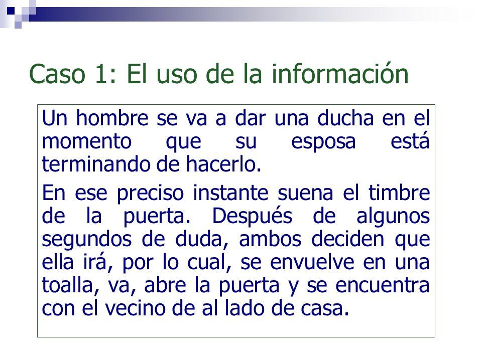 Caso 1: El uso de la información Un hombre se va a dar una ducha en el momento que su esposa está terminando de hacerlo. En ese preciso instante suena