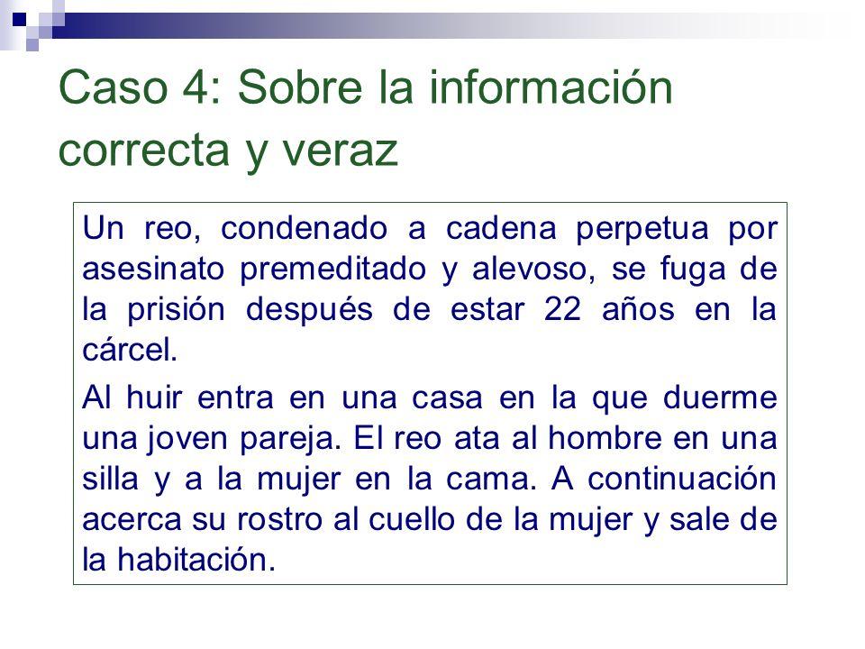 Caso 4: Sobre la información correcta y veraz Un reo, condenado a cadena perpetua por asesinato premeditado y alevoso, se fuga de la prisión después d