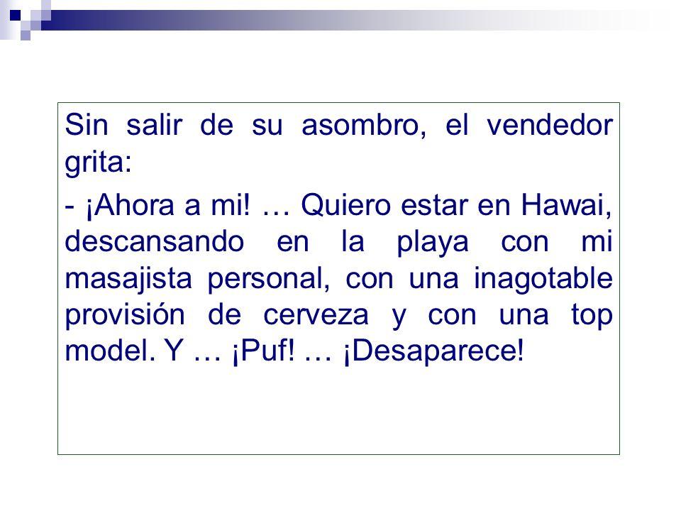Sin salir de su asombro, el vendedor grita: - ¡Ahora a mi! … Quiero estar en Hawai, descansando en la playa con mi masajista personal, con una inagota