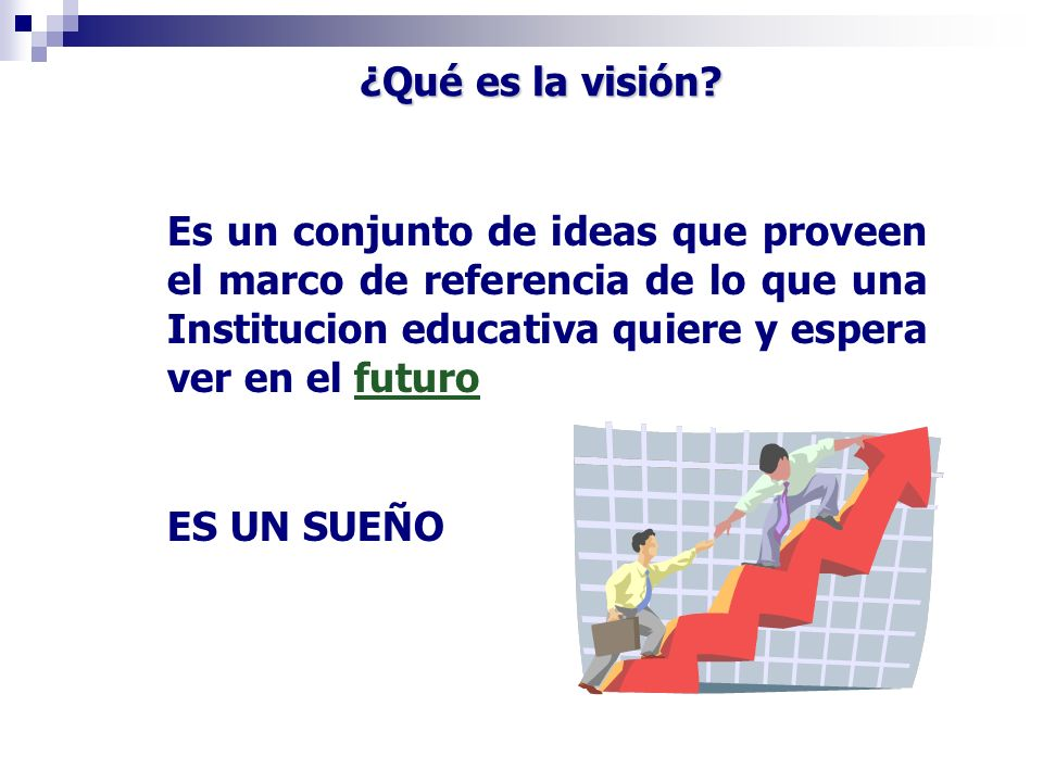 Es un conjunto de ideas que proveen el marco de referencia de lo que una Institucion educativa quiere y espera ver en el futuro ES UN SUEÑO ¿Qué es la
