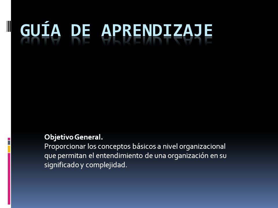 Objetivo General. Proporcionar los conceptos básicos a nivel organizacional que permitan el entendimiento de una organización en su significado y comp