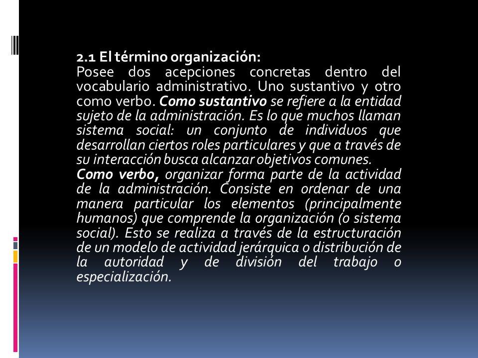 2.1 El término organización: Posee dos acepciones concretas dentro del vocabulario administrativo. Uno sustantivo y otro como verbo. Como sustantivo s