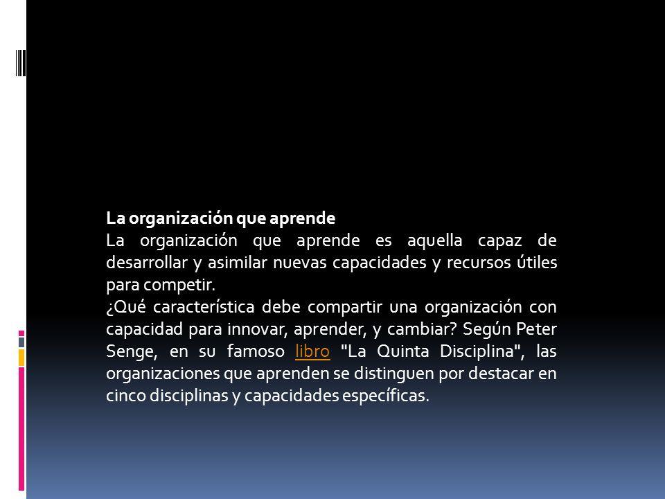 La organización que aprende La organización que aprende es aquella capaz de desarrollar y asimilar nuevas capacidades y recursos útiles para competir.