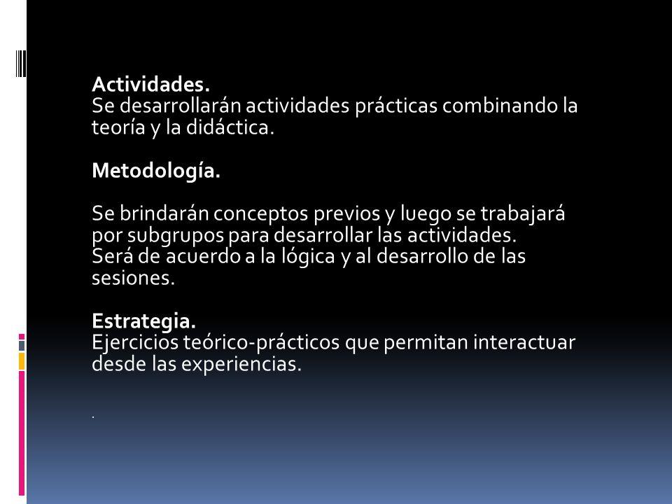 Actividades. Se desarrollarán actividades prácticas combinando la teoría y la didáctica. Metodología. Se brindarán conceptos previos y luego se trabaj