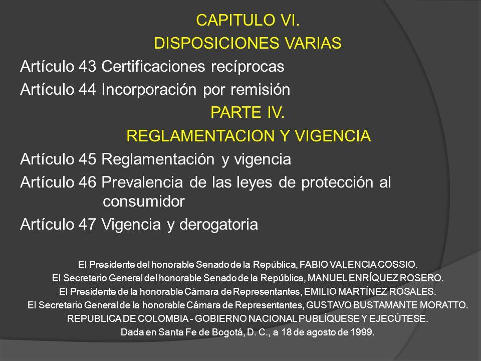 CAPITULO VI. DISPOSICIONES VARIAS Artículo 43 Certificaciones recíprocas Artículo 44 Incorporación por remisión PARTE IV. REGLAMENTACION Y VIGENCIA Ar