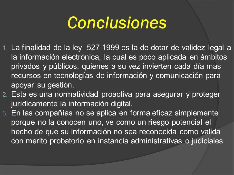 Conclusiones 1. La finalidad de la ley 527 1999 es la de dotar de validez legal a la información electrónica, la cual es poco aplicada en ámbitos priv