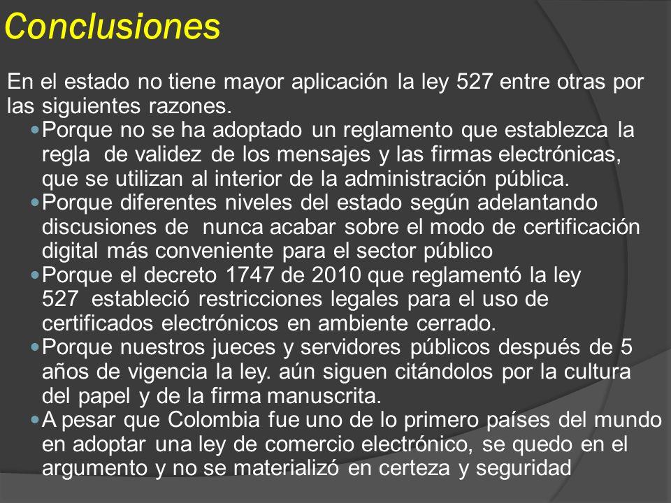 Conclusiones En el estado no tiene mayor aplicación la ley 527 entre otras por las siguientes razones. Porque no se ha adoptado un reglamento que esta