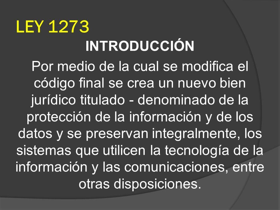 LEY 1273 INTRODUCCIÓN Por medio de la cual se modifica el código final se crea un nuevo bien jurídico titulado - denominado de la protección de la inf