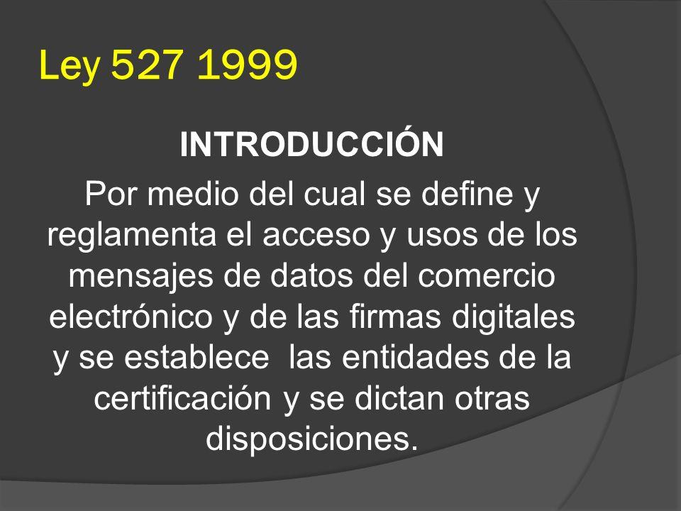 Ley 527 1999 INTRODUCCIÓN Por medio del cual se define y reglamenta el acceso y usos de los mensajes de datos del comercio electrónico y de las firmas