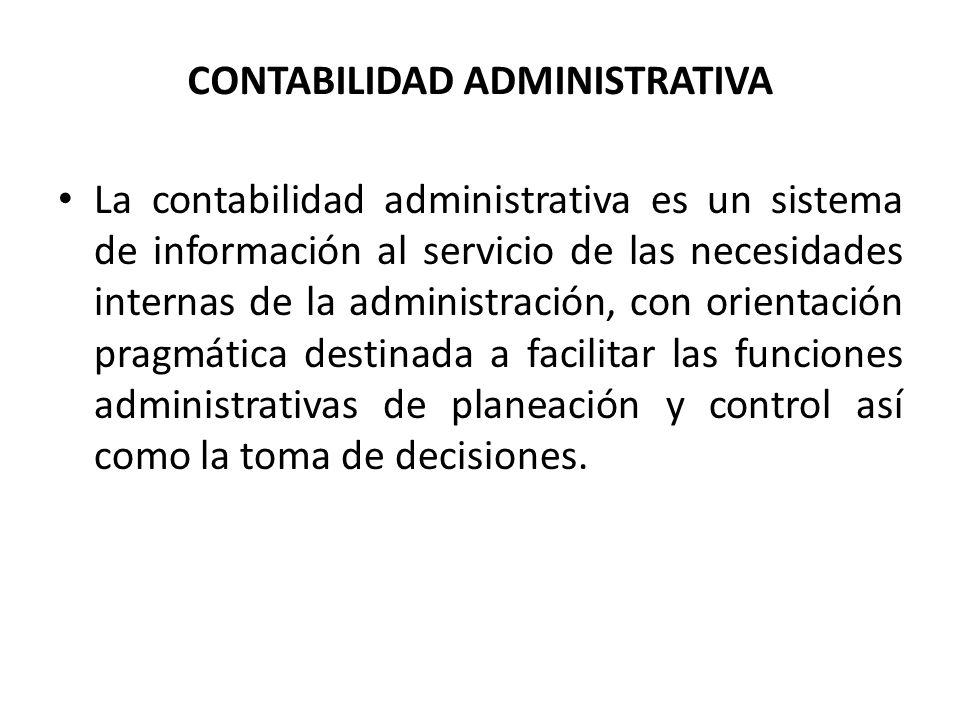 CONTABILIDAD ADMINISTRATIVA La contabilidad administrativa es un sistema de información al servicio de las necesidades internas de la administración,