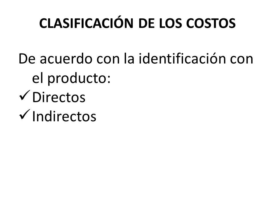 CLASIFICACIÓN DE LOS COSTOS De acuerdo con la identificación con el producto: Directos Indirectos