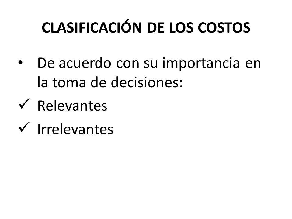 De acuerdo con su importancia en la toma de decisiones: Relevantes Irrelevantes CLASIFICACIÓN DE LOS COSTOS
