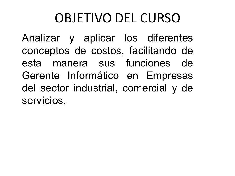 OBJETIVO DEL CURSO Analizar y aplicar los diferentes conceptos de costos, facilitando de esta manera sus funciones de Gerente Informático en Empresas
