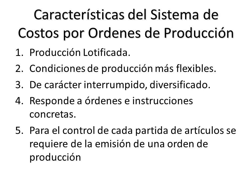 Características del Sistema de Costos por Ordenes de Producción 1.Producción Lotificada. 2.Condiciones de producción más flexibles. 3.De carácter inte