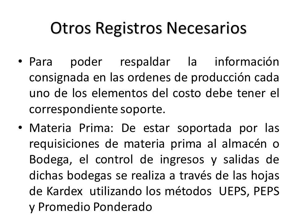 Otros Registros Necesarios Para poder respaldar la información consignada en las ordenes de producción cada uno de los elementos del costo debe tener