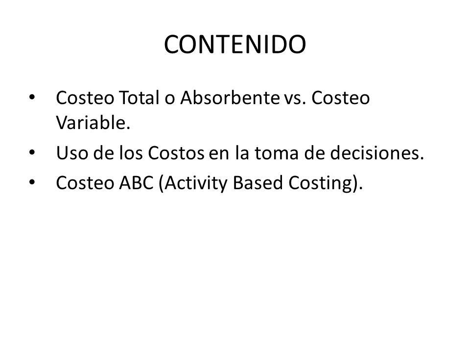 CONTENIDO Costeo Total o Absorbente vs. Costeo Variable. Uso de los Costos en la toma de decisiones. Costeo ABC (Activity Based Costing).