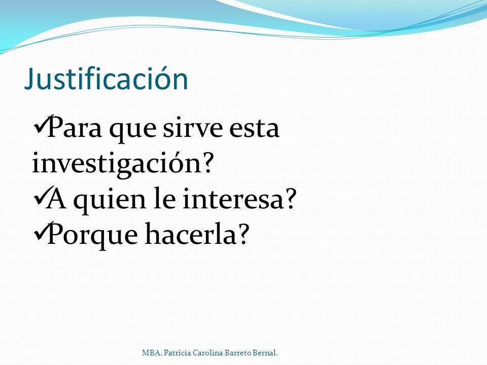 Justificación Para que sirve esta investigación? A quien le interesa? Porque hacerla? MBA. Patricia Carolina Barreto Bernal.