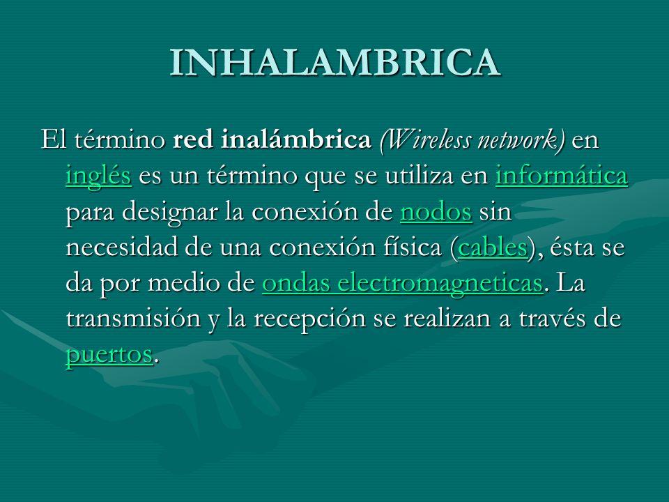 INHALAMBRICA El término red inalámbrica (Wireless network) en inglés es un término que se utiliza en informática para designar la conexión de nodos sin necesidad de una conexión física (cables), ésta se da por medio de ondas electromagneticas.