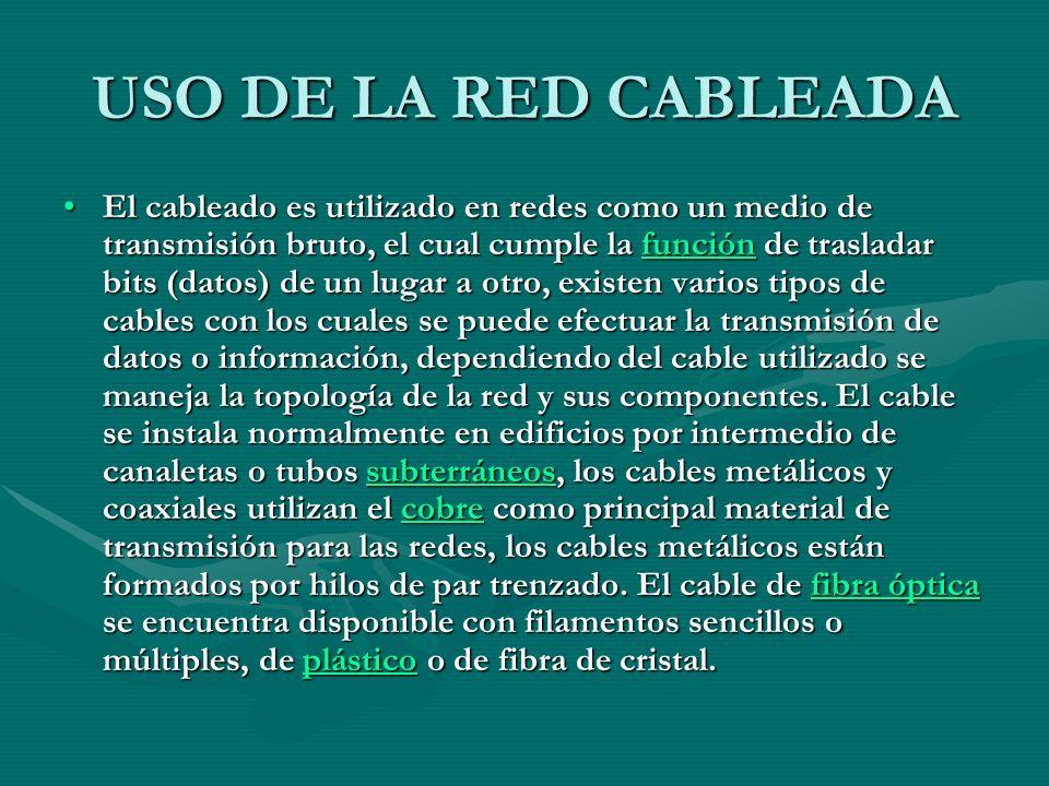 USO DE LA RED CABLEADA El cableado es utilizado en redes como un medio de transmisión bruto, el cual cumple la función de trasladar bits (datos) de un lugar a otro, existen varios tipos de cables con los cuales se puede efectuar la transmisión de datos o información, dependiendo del cable utilizado se maneja la topología de la red y sus componentes.