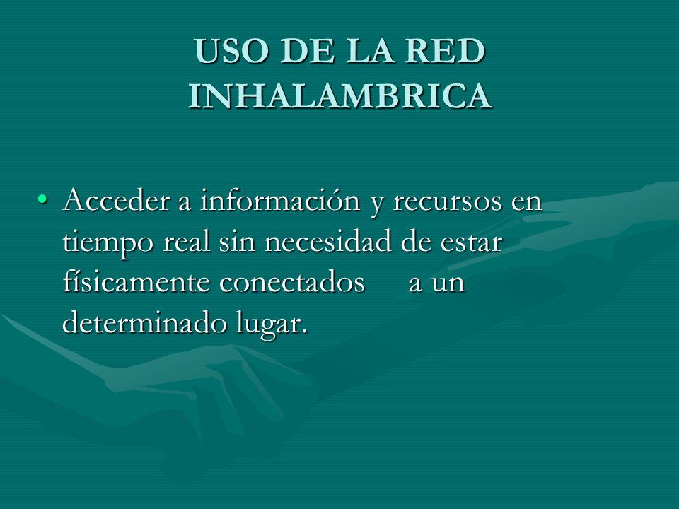 USO DE LA RED INHALAMBRICA Acceder a información y recursos en tiempo real sin necesidad de estar físicamente conectados a un determinado lugar.Acceder a información y recursos en tiempo real sin necesidad de estar físicamente conectados a un determinado lugar.